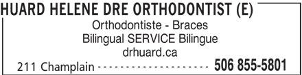 Huard Hélène Dre (506-855-5801) - Display Ad - HUARD HELENE DRE ORTHODONTIST (E) Orthodontiste - Braces Bilingual SERVICE Bilingue drhuard.ca -------------------- 506 855-5801 211 Champlain