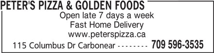 Peter's Pizza & Golden Foods (709-596-3535) - Annonce illustrée======= - PETER'S PIZZA & GOLDEN FOODS Open late 7 days a week Fast Home Delivery www.peterspizza.ca 709 596-3535 115 Columbus Dr Carbonear --------