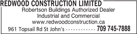 Redwood Construction Limited (709-745-7888) - Display Ad - REDWOOD CONSTRUCTION LIMITED Robertson Buildings Authorized Dealer Industrial and Commercial www.redwoodconstruction.ca 709 745-7888 961 Topsail Rd St John s ------------