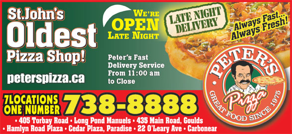 Peter's Pizza (709-738-8888) - Annonce illustrée======= - Delivery ServiceDelivery Service peterspizza.capeterspizza.ca 7LOCATIONS ONE NUMBER 405 Torbay Road   Long Pond Manuels   435 Main Road, Goulds Hamlyn Road Plaza   Cedar Plaza, Paradise   22 O Leary Ave   Carbonear