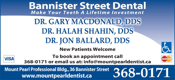 Dr Jodi MacDonald (709-368-0171) - Display Ad - Bannister Street Dental Make Your Teeth A Lifetime Investment DR. GARY MACDONALD, DDS DR. HALAH SHAHIN, DDS DR. JON BALLARD, DDS New Patients Welcome To book an appointment call Mount Pearl Professional Bldg., 36 Bannister Street 368-0171 www.mountpearldentist.ca
