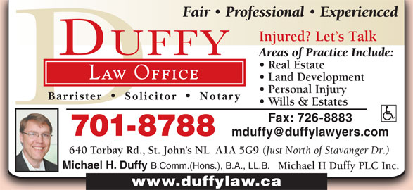 Michael H Duffy Plc Inc (709-726-5298) - Display Ad - Personal Injury Barrister Solicitor Notary Wills & Estates Fax: 726-8883 701-8788 640 Torbay Rd., St. John s NL  A1A 5G9 (Just North of Stavanger Dr.) Michael H. Duffy B.Comm.(Hons.), B.A., LL.B. Michael H Duffy PLC Inc. www.duffylaw.ca Fair Professional Experienced Injured? Let s Talk Areas of Practice Include: Real Estate Law Office Land Development
