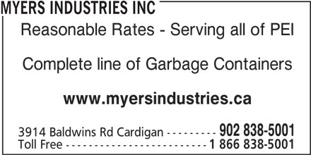 Myers Industries Inc (902-838-5001) - Display Ad - MYERS INDUSTRIES INC Reasonable Rates - Serving all of PEI Complete line of Garbage Containers www.myersindustries.ca 902 838-5001 3914 Baldwins Rd Cardigan --------- Toll Free ------------------------- 1 866 838-5001