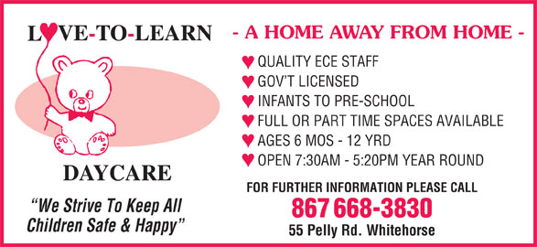 Love-To-Learn-Daycare (867-668-3830) - Display Ad - - A HOME AWAY FROM HOME - QUALITY ECE STAFF GOV T LICENSED INFANTS TO PRE-SCHOOL FULL OR PART TIME SPACES AVAILABLE AGES 6 MOS - 12 YRD OPEN 7:30AM - 5:20PM YEAR ROUND FOR FURTHER INFORMATION PLEASE CALL We Strive To Keep All 867 668-3830 Children Safe & Happy 55 Pelly Rd. Whitehorse