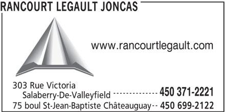 Rancourt Legault Joncas (450-699-2122) - Annonce illustrée======= - RANCOURT LEGAULT JONCAS www.rancourtlegault.com 303 Rue Victoria -------------- 450 371-2221 Salaberry-De-Valleyfield -- 75 boul St-Jean-Baptiste Châteauguay 450 699-2122