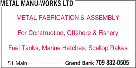 Metal Manu-Works Ltd (709-832-0505) - Display Ad - METAL FABRICATION & ASSEMBLY For Construction, Offshore & Fishery Fuel Tanks, Marine Hatches, Scallop Rakes Grand Bank METAL MANU-WORKS LTD 709 832-0505 51 Main ---------------