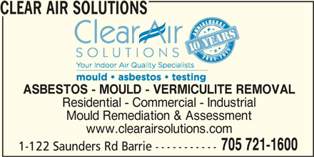 Clear Air Solutions (705-721-1600) - Display Ad - Residential - Commercial - Industrial Mould Remediation & Assessment www.clearairsolutions.com 705 721-1600 1-122 Saunders Rd Barrie ----------- CLEAR AIR SOLUTIONS ASBESTOS - MOULD - VERMICULITE REMOVAL