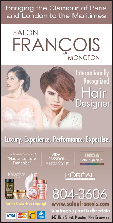 Francois Beauty Salon (506-855-4396) - Display Ad - Bringing the Glamour of Paris and London to the Maritimes InternationallyInte RecognizedR Hair Designer Luxury. Experience. Performance. Expertise. membre de la / member of VIDAL INOA Haute-Coiffure SASSOON Colour Specialist Française Master Stylist 804-3606 Call to Order-Free Shipping! www.salonfrancois.comwww.salonfrancois.com Salon François is pleased to offer esthetics 347 High Street. Moncton, New Brunswick
