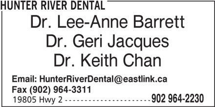 Hunter River Dental (902-964-2230) - Display Ad - HUNTER RIVER DENTAL Dr. Lee-Anne Barrett Dr. Geri Jacques Dr. Keith Chan Fax (902) 964-3311 902 964-2230 19805 Hwy 2 ----------------------