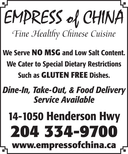 Empress of China Restaurant (204-334-9700) - Display Ad - Fine Healthy Chinese Cuisine We Serve NO MSG and Low Salt Content. We Cater to Special Dietary Restrictions Such as GLUTEN FREE Dishes. Dine-In, Take-Out, & Food Delivery Service Available 14-1050 Henderson Hwy 204 334-9700 www.empressofchina.ca EMPRESS of CHINA