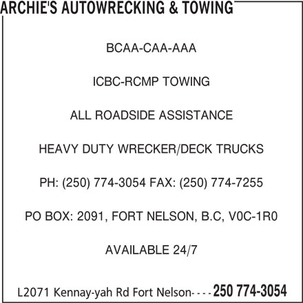 Archie's Autowrecking & Towing (250-774-3054) - Display Ad - ARCHIE'S AUTOWRECKING & TOWING BCAA-CAA-AAA ICBC-RCMP TOWING ALL ROADSIDE ASSISTANCE HEAVY DUTY WRECKER/DECK TRUCKS PH: (250) 774-3054 FAX: (250) 774-7255 PO BOX: 2091, FORT NELSON, B.C, V0C-1R0 AVAILABLE 24/7 250 774-3054 L2071 Kennay-yah Rd Fort Nelson----
