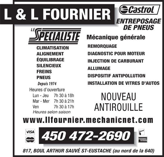 Garage L Et L Fournier (450-472-2690) - Annonce illustrée======= - DISPOSITIF ANTIPOLLUTION PNEUS INSTALLATION DE VITRES D AUTOS Heures d ouverture Lun - Jeu 7h 30 à 18h NOUVEAU Mar - Mer 7h 30 à 21h Ven 7h 30 à 17h ANTIROUILLE Heures selon saison www.llfournier.mechanicnet.com 450 472-2690 817, BOUL ARTHUR SAUVÉ ST-EUSTACHE (au nord de la 640) L & L FOURNIER ENTREPOSAGE DE PNEUS Mécanique générale REMORQUAGE CLIMATISATION DIAGNOSTIC POUR MOTEUR ALIGNEMENT ÉQUILIBRAGE INJECTION DE CARBURANT SILENCIEUX ALLUMAGE FREINS