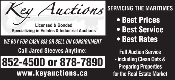 Key Auctions (506-878-7890) - Display Ad - Best Prices Licensed & Bonded Specializing in Estates & Industrial Auctions Best Service Best Rates WE BUY FOR CASH $$$ OR SELL ON CONSIGNMENT Call Jared Steeves Anytime: Full Auction Service - including Clean Outs & 852-4500 or 878-7890 Preparing Properties www.keyauctions.ca for the Real Estate Market SERVICING THE MARITIMES