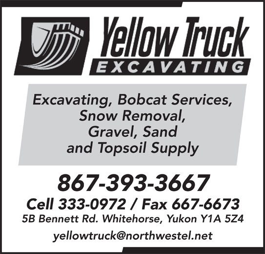 Yellow Truck Excavating (867-393-3667) - Display Ad - Snow Removal, Gravel, Sand Excavating, Bobcat Services, and Topsoil Supply 867-393-3667 Cell 333-0972 / Fax 667-6673 5B Bennett Rd. Whitehorse, Yukon Y1A 5Z4 Excavating, Bobcat Services, Snow Removal, Gravel, Sand and Topsoil Supply 867-393-3667 Cell 333-0972 / Fax 667-6673 5B Bennett Rd. Whitehorse, Yukon Y1A 5Z4