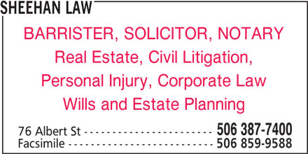 Sheehan Law (506-387-7400) - Display Ad - BARRISTER, SOLICITOR, NOTARY Real Estate, Civil Litigation, Personal Injury, Corporate Law Wills and Estate Planning 506 387-7400 SHEEHAN LAW 76 Albert St ----------------------- Facsimile -------------------------- 506 859-9588