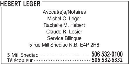 Hebert Leger (506-532-0100) - Annonce illustrée======= - HEBERT LEGER Michel C. Léger Rachelle M. Hébert Claude R. Losier Service Bilingue 5 rue Mill Shediac N.B. E4P 2H8 --------------------- 506 532-0100 5 Mill Shediac ------------------------ 506 532-6332 Télécopieur Avocat(e)s/Notaires