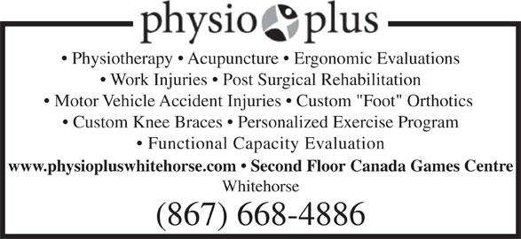 "Physio Plus (867-668-4886) - Display Ad - www.physiopluswhitehorse.com   Second Floor Canada Games Centre Whitehorse (867) 668-4886 Physiotherapy   Acupuncture   Ergonomic Evaluations Work Injuries   Post Surgical Rehabilitation Motor Vehicle Accident Injuries   Custom ""Foot"" Orthotics Custom Knee Braces   Personalized Exercise Program Functional Capacity Evaluation"