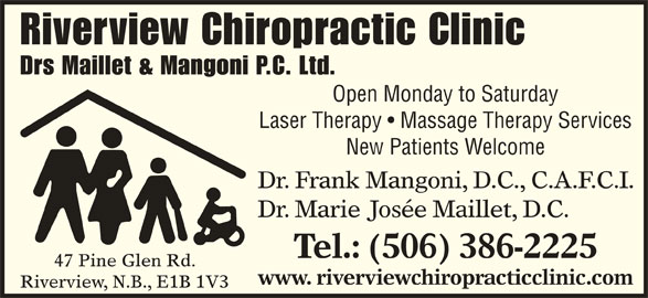 Riverview Chiropractic Clinic (506-386-2225) - Display Ad - Riverview, N.B., E1B 1V3 Riverview Chiropractic Clinic Drs Maillet & Mangoni P.C. Ltd. Open Monday to Saturday Laser Therapy   Massage Therapy Services New Patients Welcome Dr. Frank Mangoni, D.C., C.A.F.C.I. Dr. Marie Josée Maillet, D.C. Tel.: (506) 386-2225 47 Pine Glen Rd. www. riverviewchiropracticclinic.com
