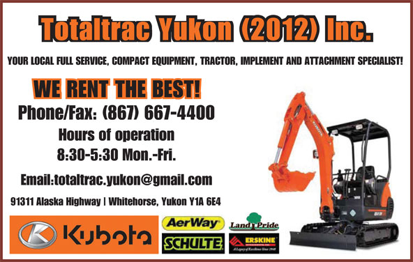 Totaltrac Yukon Inc (867-667-4400) - Display Ad - 91311 Alaska Highway Whitehorse, Yukon Y1A 6E4 Totaltrac Yukon (2012) Inc. YOUR LOCAL FULL SERVICE, COMPACT EQUIPMENT, TRACTOR, IMPLEMENT AND ATTACHMENT SPECIALIST! Phone/Fax: (867) 667-4400 Hours of operation Whitehorse, Yukon Y1A 6E4 Totaltrac Yukon (2012) Inc. YOUR LOCAL FULL SERVICE, COMPACT EQUIPMENT, TRACTOR, IMPLEMENT AND ATTACHMENT SPECIALIST! Phone/Fax: (867) 667-4400 Hours of operation 8:30-5:30 Mon.-Fri. 91311 Alaska Highway 8:30-5:30 Mon.-Fri.