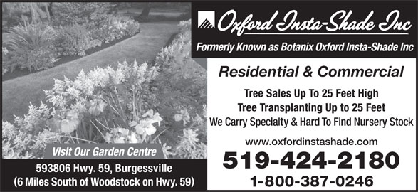 Oxford Insta Shade Inc (519-424-2180) - Display Ad - Formerly Known as Botanix Oxford Insta-Shade Inc Residential & Commercial Tree Sales Up To 25 Feet High Tree Transplanting Up to 25 Feet We Carry Specialty & Hard To Find Nursery Stock www.oxfordinstashade.com Visit Our Garden Centre 519-424-2180 593806 Hwy. 59, Burgessville 6 Miles South of Woodstock on Hwy. 59 1-800-387-0246
