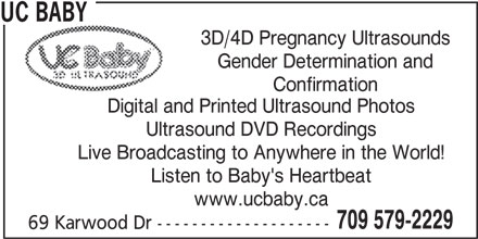 UC Baby (709-579-2229) - Display Ad - UC BABY 3D/4D Pregnancy Ultrasounds Gender Determination and Confirmation Digital and Printed Ultrasound Photos Ultrasound DVD Recordings Live Broadcasting to Anywhere in the World! Listen to Baby's Heartbeat www.ucbaby.ca 709 579-2229 69 Karwood Dr --------------------