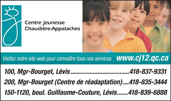 CISSS Centre intégré de santé et de services sociaux de Chaudières-Appalaches (418-837-9331) - Annonce illustrée======= - Visitez notre site web pour connaître tous nos services www.cj12.qc.ca 100, Mgr-Bourget, Lévis.....................................418-837-9331 200, Mgr-Bourget (Centre de réadaptation)....418-835-3444 150-1120, boul. Guillaume-Couture, Lévis.......418-839-6888