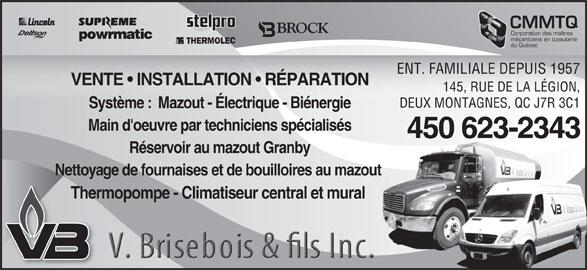Chauffage Brisebois V & Fils Inc (450-623-2343) - Annonce illustrée======= - Corporation des maîtres Réservoir au mazout Granby Nettoyage de fournaises et de bouilloires au mazout t Thermopompe - Climatiseur central et mural mécaniciens en tuyauterie du Québec ENT. FAMILIALE DEPUIS 1957 VENTE   INSTALLATION   RÉPARATION 145, RUE DE LA LÉGION, DEUX MONTAGNES, QC J7R 3C1 Système :  Mazout - Électrique - Biénergie Main d'oeuvre par techniciens spécialisés 450 623-2343-2343450 623 CMMTQ