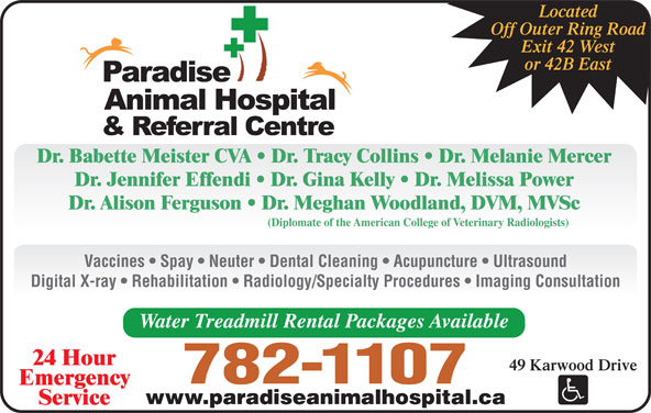 Paradise Animal Hospital (709-782-1107) - Display Ad - Located Off Outer Ring Road Exit 42 West or 42B East Dr. Babette Meister CVA   Dr. Tracy Collins   Dr. Melanie Mercer Dr. Jennifer Effendi   Dr. Gina Kelly   Dr. Melissa Power Dr. Alison Ferguson   Dr. Meghan Woodland, DVM, MVSc (Diplomate of the American College of Veterinary Radiologists) Vaccines   Spay   Neuter   Dental Cleaning   Acupuncture   Ultrasound Digital X-ray   Rehabilitation   Radiology/Specialty Procedures   Imaging Consultation Water Treadmill Rental Packages Available 24 Hour 49 Karwood Drive 782-1107 Emergency www.paradiseanimalhospital.ca Service