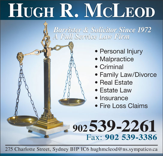 Hugh R McLeod (902-539-2261) - Display Ad - Malpractice Criminal Family Law/Divorce Real Estate Estate Law Insurance Fire Loss Claims 902 539-2261 Fax: 902 539-3386 HUGH R. M CLEOD Barrister & Solicitor Since 1972 A Full Service Law Firm Personal Injury