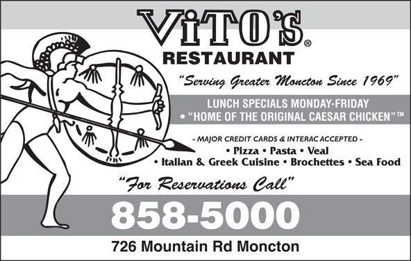 Vito's Pizza & Restaurant (506-858-5000) - Annonce illustrée======= - Serving Greater Moncton Since 1969 LUNCH SPECIALS MONDAY-FRIDAY HOME OF THE ORIGINAL CAESAR CHICKEN - MAJOR CREDIT CARDS & INTERAC ACCEPTED - Pizza   Pasta   Veal Italian & Greek Cuisine   Brochettes   Sea Food For Reservations Call 726 Mountain Rd Moncton