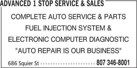 """Advanced 1 Stop Service & Sales (807-346-8001) - Display Ad - ADVANCED 1 STOP SERVICE & SALES COMPLETE AUTO SERVICE & PARTS FUEL INJECTION SYSTEM & ELECTRONIC COMPUTER DIAGNOSTIC """"AUTO REPAIR IS OUR BUSINESS"""" 807 346-8001 686 Squier St ----------------------"""