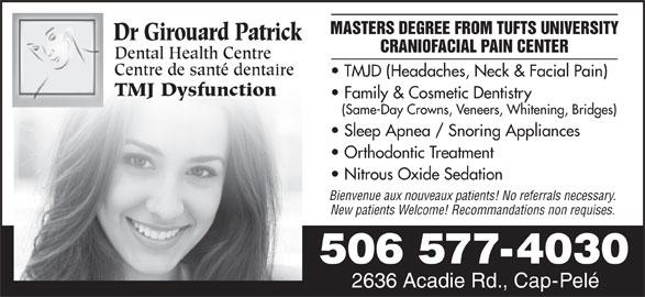 Girouard Patrick Dr (506-577-4030) - Display Ad - MASTERS DEGREE FROM TUFTS UNIVERSITY Dr Girouard Patrick CRANIOFACIAL PAIN CENTER Dental Health Centre Centre de santé dentaire TMJD (Headaches, Neck & Facial Pain) TMJ Dysfunction Family & Cosmetic Dentistry (Same-Day Crowns, Veneers, Whitening, Bridges) Sleep Apnea / Snoring Appliances Orthodontic Treatment Nitrous Oxide Sedation Bienvenue aux nouveaux patients! No referrals necessary. New patients Welcome! Recommandations non requises. 506 577-4030 2636 Acadie Rd., Cap-Pelé