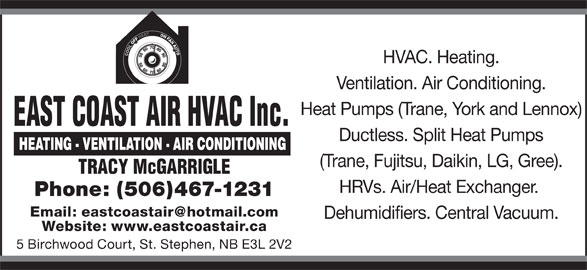 East Coast Air HVAC Inc. (506-467-1231) - Display Ad - Ventilation. Air Conditioning. Heat Pumps (Trane, York and Lennox) EAST COAST AIR HVAC Inc. Ductless. Split Heat Pumps HVAC. Heating. (Trane, Fujitsu, Daikin, LG, Gree). TRACY McGARRIGLE HRVs. Air/Heat Exchanger. Phone: (506)467-1231 Dehumidifiers. Central Vacuum. Website: www.eastcoastair.ca 5 Birchwood Court, St. Stephen, NB E3L 2V2