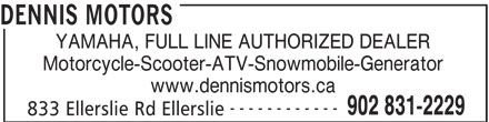Dennis Motors (902-831-2229) - Display Ad - DENNIS MOTORS YAMAHA, FULL LINE AUTHORIZED DEALER Motorcycle-Scooter-ATV-Snowmobile-Generator www.dennismotors.ca ------------ 902 831-2229 833 Ellerslie Rd Ellerslie