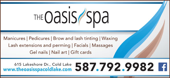 The Oasis Spa (780-639-2001) - Display Ad - Manicures Pedicures Brow and lash tinting Waxing Lash extensions and perming Facials Massages Gel nails Nail art Gift cards 615 Lakeshore Dr., Cold Lake www.theoasisspacoldlake.com 587.792.9982