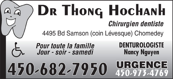 Hochanh Thong Dr (450-973-4769) - Annonce illustrée======= - Dr Thong Hochanh Chirurgien dentiste 4495 Bd Samson (coin Lévesque) Chomedey DENTUROLOGISTE Pour toute la famille Nancy Nguyen Jour - soir - samedi URGENCE 450-682-7950 450-973-4769