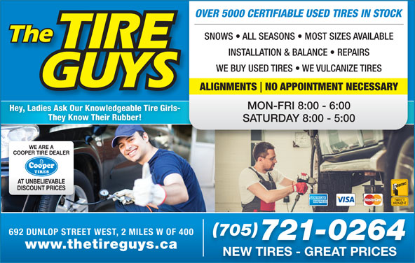 The Tire Guys (705-721-0264) - Display Ad - www.thetireguys.ca NEW TIRES - GREAT PRICES OVER 5000 CERTIFIABLE USED TIRES IN STOCK SNOWS   ALL SEASONS   MOST SIZES AVAILABLE INSTALLATION & BALANCE   REPAIRS WE BUY USED TIRES   WE VULCANIZE TIRES ALIGNMENTS NO APPOINTMENT NECESSARY MON-FRI 8:00 - 6:00 Hey, Ladies Ask Our Knowledgeable Tire Girls- They Know Their Rubber! SATURDAY 8:00 - 5:00 WE ARE A COOPER TIRE DEALER AT UNBELIEVABLE DISCOUNT PRICES 692 DUNLOP STREET WEST, 2 MILES W OF 400 705 721-0264
