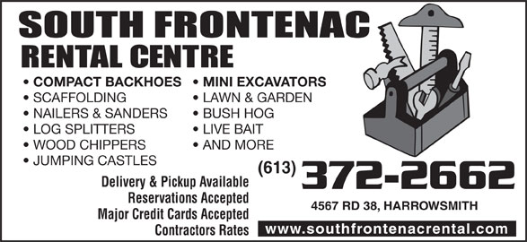 South Frontenac Rental Centre (613-372-2662) - Display Ad - LOG SPLITTERS LIVE BAIT WOOD CHIPPERS AND MORE JUMPING CASTLES (613) Delivery & Pickup Available 372-2662 Reservations Accepted 4567 RD 38, HARROWSMITH Major Credit Cards Accepted www.southfrontenacrental.com Contractors Rates COMPACT BACKHOES MINI EXCAVATORS SCAFFOLDING LAWN & GARDEN NAILERS & SANDERS BUSH HOG