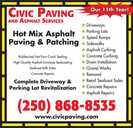 Civic Paving (250-868-8535) - Display Ad - Our 11th Year! CIVIC PAVING AND ASPHALT SERVICES Driveways Parking Lots Hot Mix Asphalt Speed Bumps Paving & Patching Sidewalks Asphalt Curbing Concrete Curbing Rubberized Hot Pour Crack Sealing High Quality Asphalt Emulsion Sealcoating Drain Installation Sealcoat Bulk Sales Gravel Works Concrete Repairs Removal Retail Sealcoat Sales Complete Driveway & Concrete Repairs Parking Lot Revitalization Asphalt Repairs (250) 868-8535 www.civicpaving.com