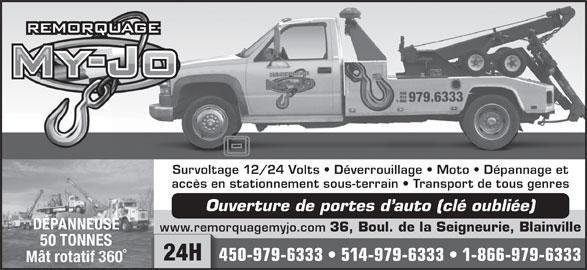 Centre de Remorquage My-Jo Inc (450-979-6333) - Annonce illustrée======= - Survoltage 12/24 Volts   Déverrouillage   Moto   Dépannage et accès en stationnement sous-terrain   Transport de tous genres Ouverture de portes d auto (clé oubliée) DÉPANNEUSE www.remorquagemyjo.com 36, Boul. de la Seigneurie, Blainville www.remo 50 TONNES 24H 450-979-6333   514-979-6333   1-866-979-633345 Mât rotatif 360°
