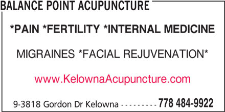 Balance Point Acupuncture (778-484-9922) - Display Ad - BALANCE POINT ACUPUNCTURE *PAIN *FERTILITY *INTERNAL MEDICINE MIGRAINES *FACIAL REJUVENATION* www.KelownaAcupuncture.com 778 484-9922 9-3818 Gordon Dr Kelowna ---------