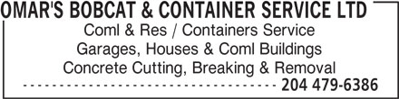 Omar's Bobcat & Container Service Ltd (204-479-6386) - Display Ad - ----------------------------------- 204 479-6386 OMAR'S BOBCAT & CONTAINER SERVICE LTD Coml & Res / Containers Service Garages, Houses & Coml Buildings Concrete Cutting, Breaking & Removal