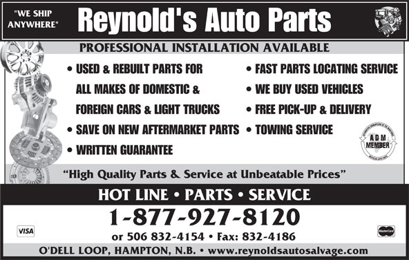 "Reynold's Auto Salvage (1-888-587-2683) - Display Ad - ""WE SHIP ANYWHERE"" Reynold's Auto Parts PROFESSIONAL INSTALLATION AVAILABLE USED & REBUILT PARTS FOR FAST PARTS LOCATING SERVICE ALL MAKES OF DOMESTIC & WE BUY USED VEHICLES FOREIGN CARS & LIGHT TRUCKS FREE PICK-UP & DELIVERY SAVE ON NEW AFTERMARKET PARTS  TOWING SERVICE WRITTEN GUARANTEE High Quality Parts & Service at Unbeatable Prices HOT LINE   PARTS   SERVICE 1-877-927-8120 or 506 832-4154   Fax: 832-4186 O'DELL LOOP, HAMPTON, N.B.   www.reynoldsautosalvage.com PROFESSIONAL INSTALLATION AVAILABLE"