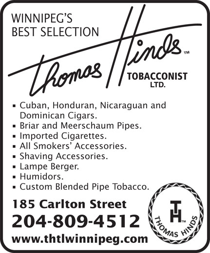 Thomas Hinds Tobacconist Ltd (204-942-0203) - Display Ad - WINNIPEG S BEST SELECTION WINNIPEG S Lampe Berger. Humidors. Custom Blended Pipe Tobacco. 185 Carlton Street 204-809-4512 www.thtlwinnipeg.com BEST SELECTION Cuban, Honduran, Nicaraguan and Dominican Cigars. Briar and Meerschaum Pipes. Imported Cigarettes. All Smokers  Accessories. Shaving Accessories. Lampe Berger. Humidors. Custom Blended Pipe Tobacco. 185 Carlton Street Cuban, Honduran, Nicaraguan and Dominican Cigars. Briar and Meerschaum Pipes. Imported Cigarettes. All Smokers  Accessories. Shaving Accessories. 204-809-4512 www.thtlwinnipeg.com