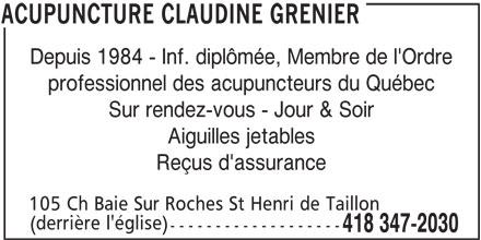 Clinique D'Acupuncture Claudine Grenier (418-347-2030) - Annonce illustrée======= - Depuis 1984 - Inf. diplômée, Membre de l'Ordre professionnel des acupuncteurs du Québec Sur rendez-vous - Jour & Soir Aiguilles jetables Reçus d'assurance 105 Ch Baie Sur Roches St Henri de Taillon (derrière l'église) ------------------- 418 347-2030 ACUPUNCTURE CLAUDINE GRENIER