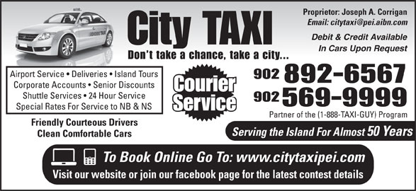 City Taxi (902-892-6567) - Annonce illustrée======= - Proprietor: Joseph A. Corrigan Debit & Credit Available City TAXI In Cars Upon Request Don t take a chance, take a city... Airport Service   Deliveries   Island Tours 902 892-6567 Corporate Accounts   Senior Discounts Courier Shuttle Services   24 Hour Service 902 569-9999 Special Rates For Service to NB & NS Service Partner of the (1-888-TAXI-GUY) Program Friendly Courteous Drivers Serving the Island For Almost 50 Years Clean Comfortable Cars To Book Online Go To: www.citytaxipei.com Visit our website or join our facebook page for the latest contest details