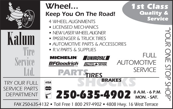 Kalum Tire Service Ltd (250-635-4902) - Display Ad - Wheel... 1st Class Quality & Keep You On The Road! Service 4 WHEEL ALIGNMENTS YOUR ONE STOP SHOP LICENSED MECHANICS NEW LASER WHEEL ALIGNER PASSENGER & TRUCK TIRES Kalum AUTOMOTIVE PARTS & ACCESSORIES R.V. PARTS & SUPPLIES Tire FULL AUTOMOTIVE Service SERVICE PARTS Ltd. TIRES BRAKES TRY OUR FULL SHOCKS SERVICE PARTS 8 A.M. - 6 P.M. DEPARTMENT 250-635-4902 MON. - SAT. FAX 250-635-4132   Toll Free 1 800 297-4902   4808 Hwy. 16 West Terrace