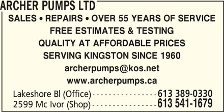 Archer Pumps Ltd (613-541-1679) - Display Ad - ARCHER PUMPS LTD SALES  REPAIRS  OVER 55 YEARS OF SERVICE FREE ESTIMATES & TESTING QUALITY AT AFFORDABLE PRICES SERVING KINGSTON SINCE 1960 www.archerpumps.ca Lakeshore Bl (Office) ---------------- 613 541-1679 2599 Mc Ivor (Shop) ---------------- 613 389-0330