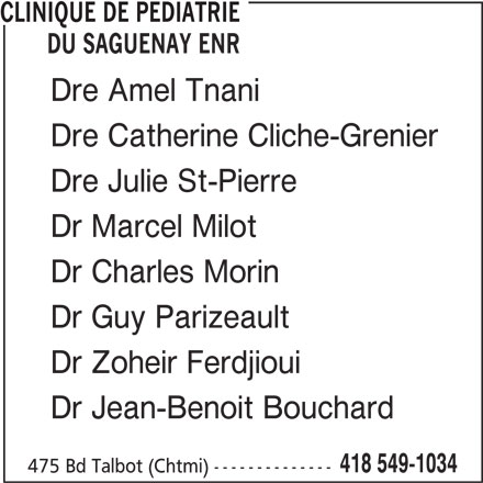 Clinique de Pédiatrie du Saguenay Enr (418-549-1034) - Annonce illustrée======= - CLINIQUE DE PEDIATRIE DU SAGUENAY ENR Dre Amel Tnani Dre Catherine Cliche-Grenier Dre Julie St-Pierre Dr Marcel Milot Dr Charles Morin Dr Guy Parizeault Dr Zoheir Ferdjioui Dr Jean-Benoit Bouchard 418 549-1034 475 Bd Talbot (Chtmi) --------------