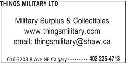 Things Military Ltd (403-235-4713) - Display Ad - THINGS MILITARY LTD Military Surplus & Collectibles www.thingsmilitary.com --------- 403 235-4713 616-3208 8 Ave NE Calgary